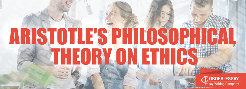 Aristotle's Philosophical Theory on Ethics Essay Sample