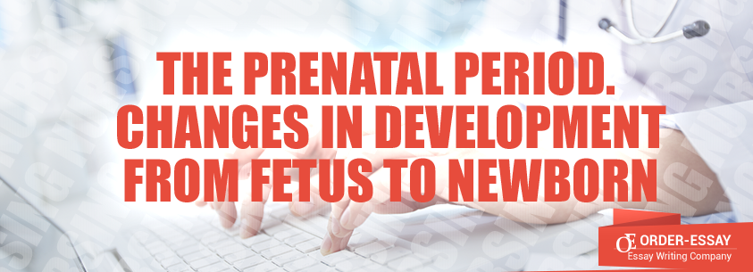 The Prenatal Period. Changes in Development from Fetus to Newborn