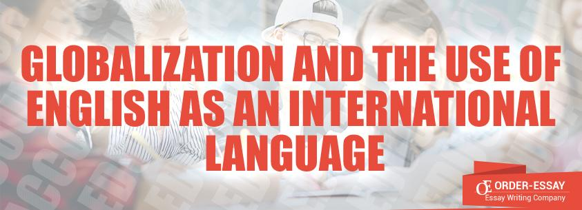 Globalization And The Use Of English As An International Language