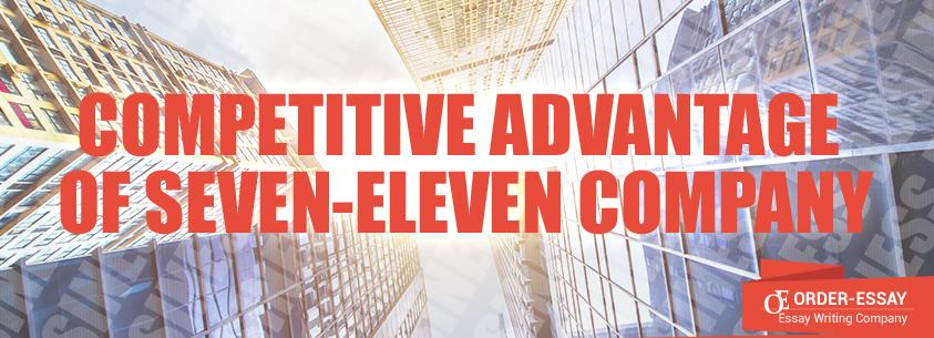 Competitive Advantage of Seven-Eleven Company Sample Essay