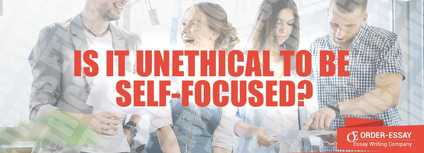 Is It Unethical to Be Self-Focused? Sample Essay