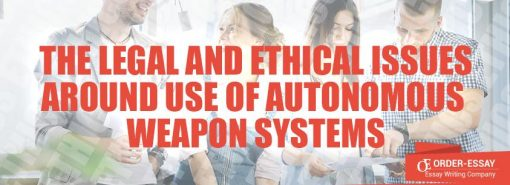 The Legal and Ethical Issues around Use of Autonomous Weapon Systems