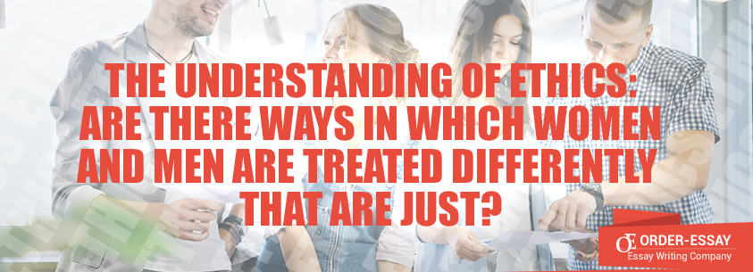 The Understanding of Ethics: Are There Ways in Which Women and Men Are Treated Differently that Are Just?